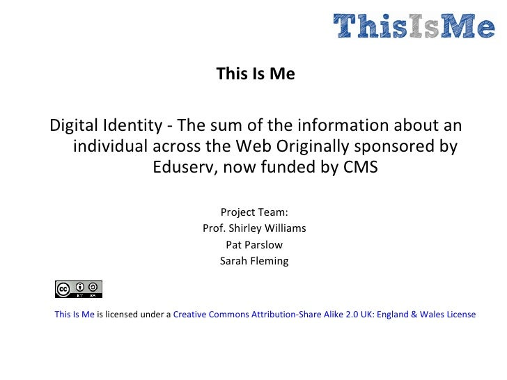 <ul><li>This Is Me </li></ul><ul><li>Digital Identity - The sum of the information about an individual across the Web Orig...