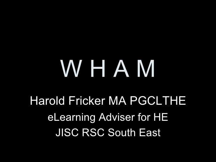 W H A M Harold Fricker MA PGCLTHE eLearning Adviser for HE JISC RSC South East