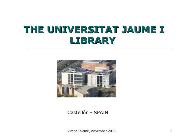 Vicent Falomir, november 2005 1THE UNIVERSITAT JAUME ITHE UNIVERSITAT JAUME ILIBRARYLIBRARYCastellón - SPAIN