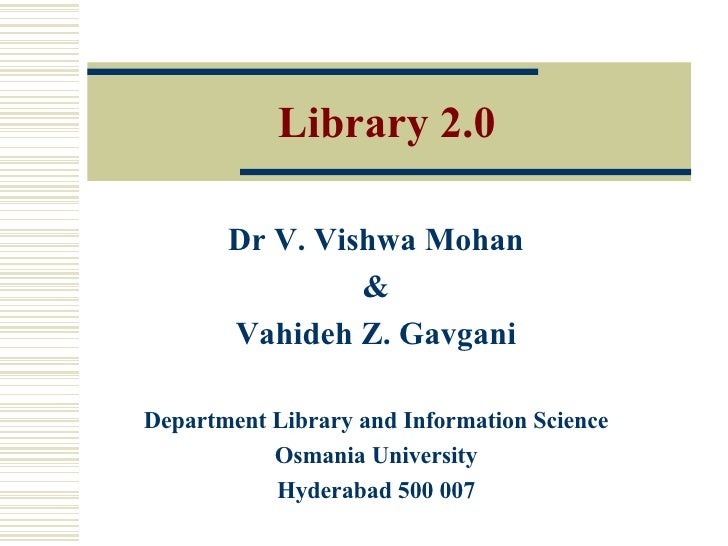 Library 2.0 Dr V. Vishwa Mohan & Vahideh Z. Gavgani Department Library and Information Science Osmania University Hyderaba...