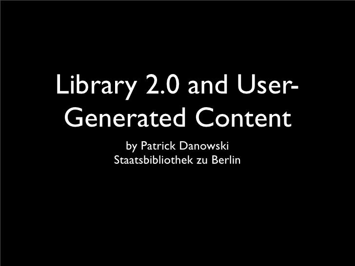 Library 2.0 and User-  Generated Content        by Patrick Danowski      Staatsbibliothek zu Berlin