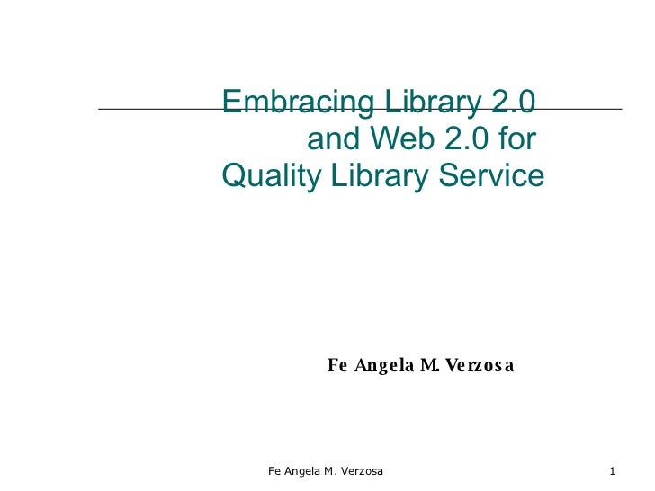 Embracing Library 2.0  and Web 2.0 for  Quality Library Service Fe Angela M. Verzosa