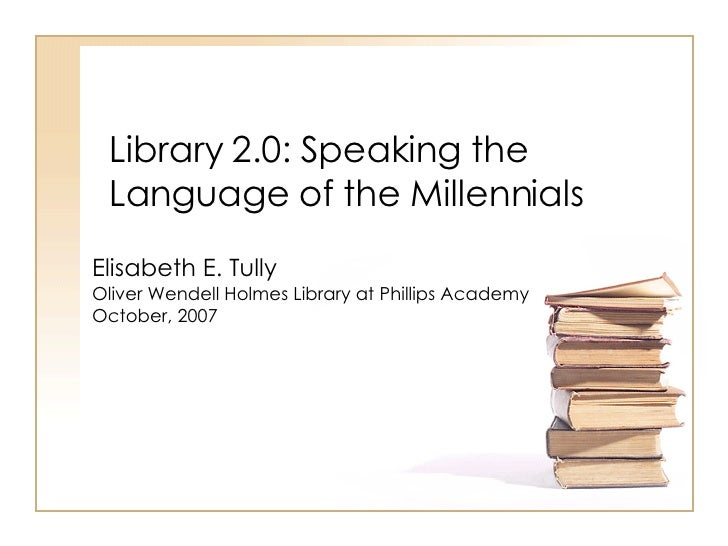 Library 2.0: Speaking the Language of the Millennials Elisabeth E. Tully  Oliver Wendell Holmes Library at Phillips Academ...