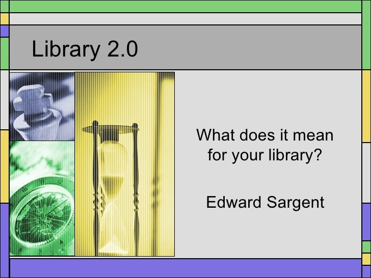 Library 2.0 What does it mean for your library? Edward Sargent