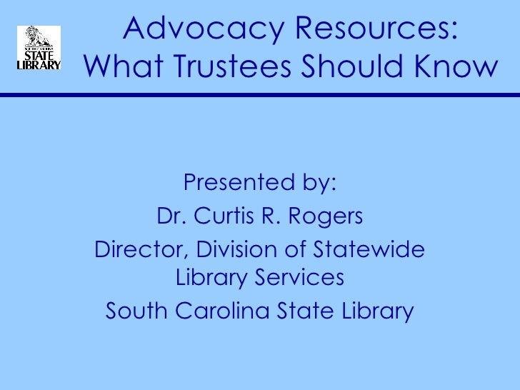 Advocacy Resources: What Trustees Should Know Presented by: Dr. Curtis R. Rogers Director, Division of Statewide Library S...