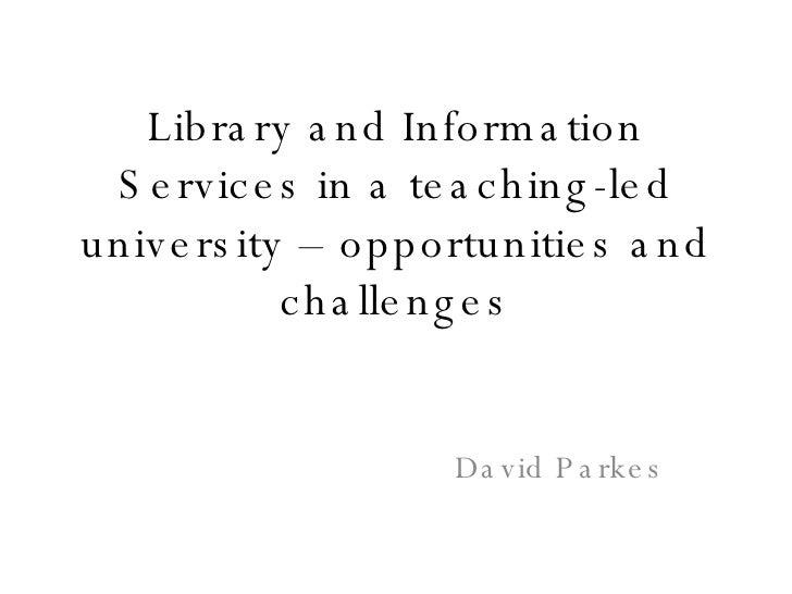 Library and Information Services in a teaching-led university – opportunities and challenges David Parkes