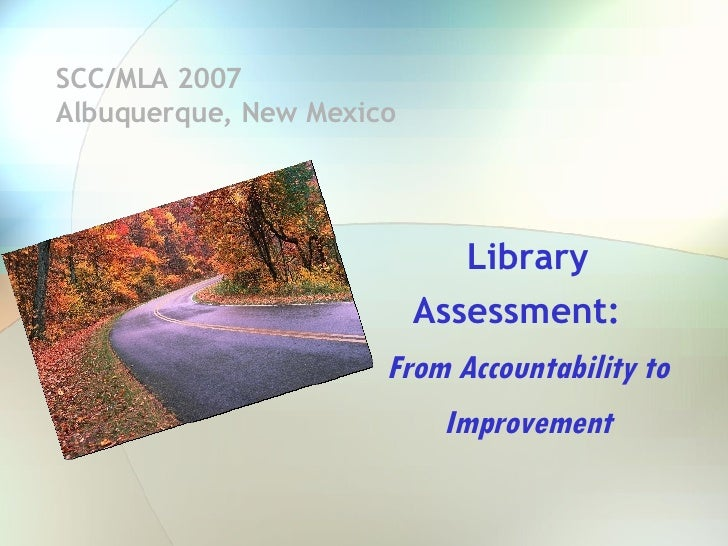 SCC/MLA 2007  Albuquerque, New Mexico Library Assessment:  From Accountability to Improvement