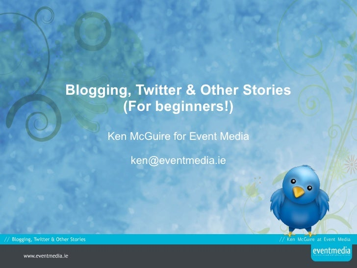 Blogging, Twitter & Other Stories (For beginners!) Ken McGuire for Event Media [email_address]