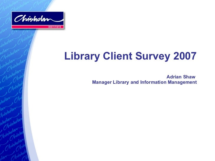 Library Client Survey 2007 Adrian Shaw  Manager Library and Information Management