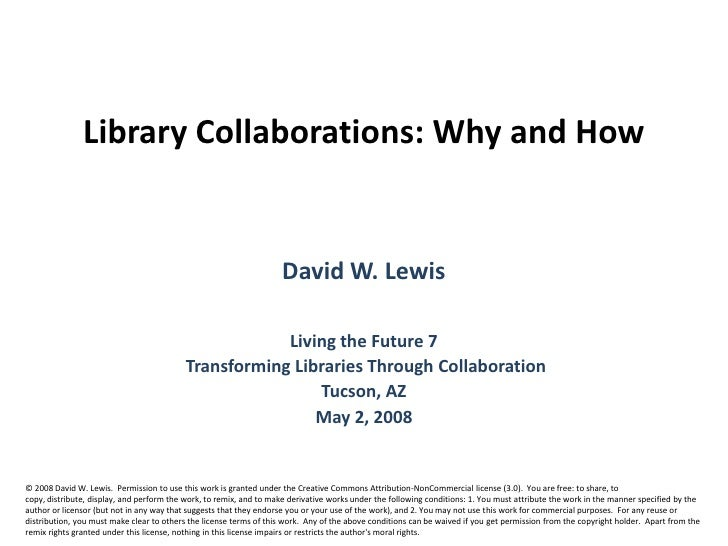 Library Collaborations: Why and How <br />David W. Lewis<br />Living the Future 7<br /> Transforming Libraries Through Col...