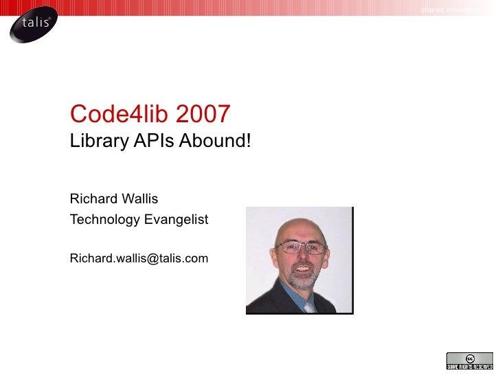 Code4lib 2007 Library APIs Abound! Richard Wallis Technology Evangelist [email_address]