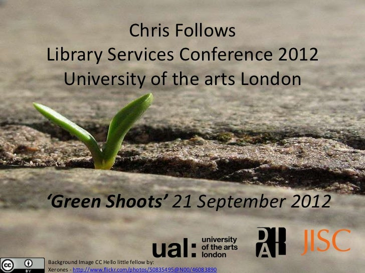 Chris FollowsLibrary Services Conference 2012  University of the arts London'Green Shoots' 21 September 2012Background Ima...