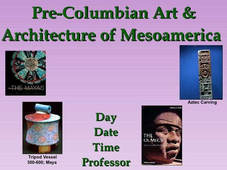 Pre-Columbian Art & Architecture of Mesoamerica   Day Date Time Professor Aztec Carving Tripod Vessel 300-600; Maya