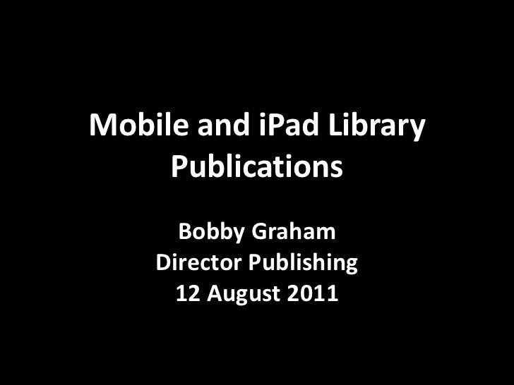 Mobile and iPad Library Publications<br />Bobby Graham<br />Director Publishing<br />12 August 2011<br />