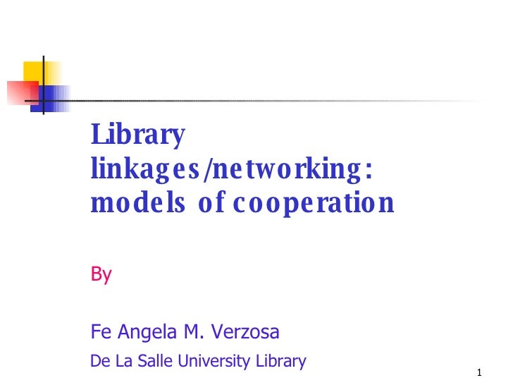 <ul><li>Library linkages/networking:  models of cooperation </li></ul><ul><li>By </li></ul><ul><li>Fe Angela M. Verzosa </...