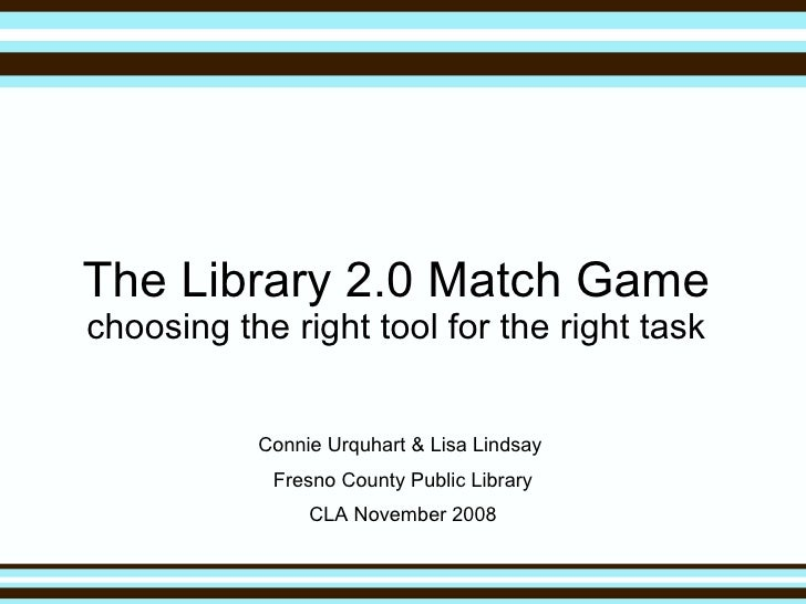 The Library 2.0 Match Game choosing the right tool for the right task Connie Urquhart & Lisa Lindsay  Fresno County Public...
