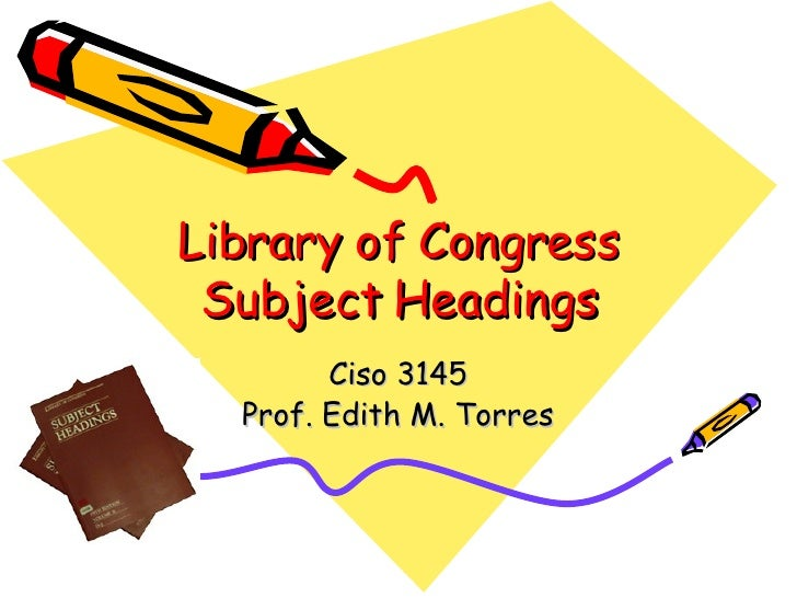 Library of Congress Subject Headings Ciso 3145 Prof. Edith M. Torres