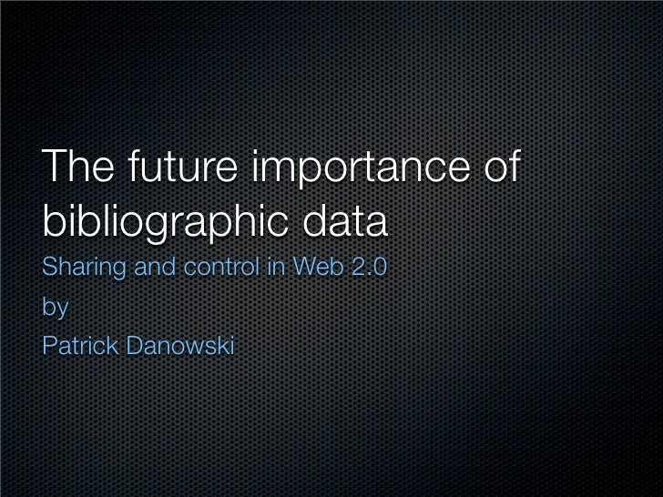 The future importance of bibliographic data Sharing and control in Web 2.0 by Patrick Danowski