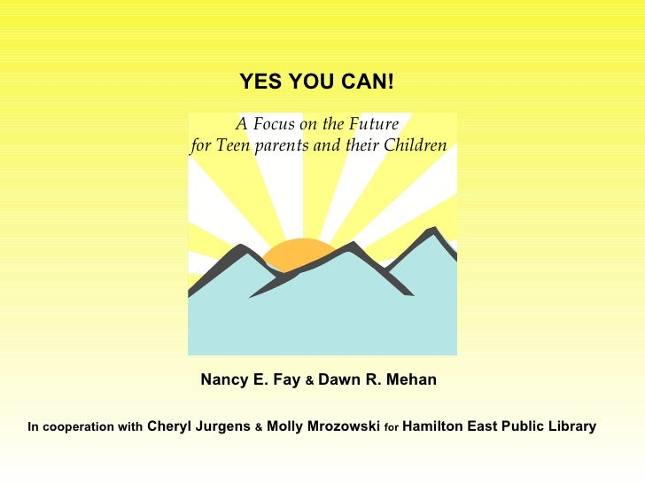 A Focus on the Future for Teen parents and their Children YES YOU CAN! Nancy E. Fay  &  Dawn R. Mehan  In cooperation with...