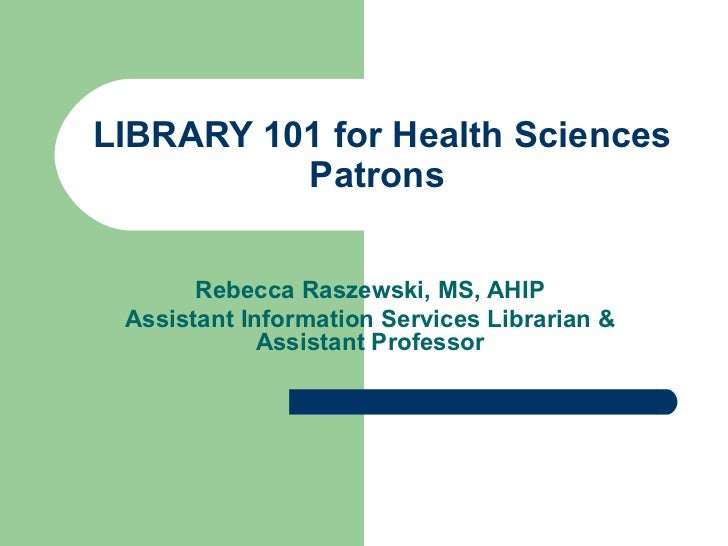 LIBRARY 101 for Health Sciences Patrons  Rebecca Raszewski, MS, AHIP Assistant Information Services Librarian & Assistant ...