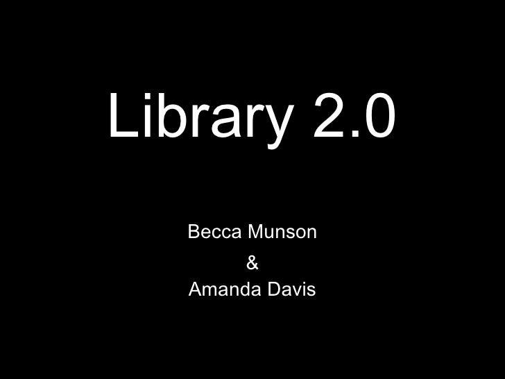Library 2.0 Becca Munson & Amanda Davis