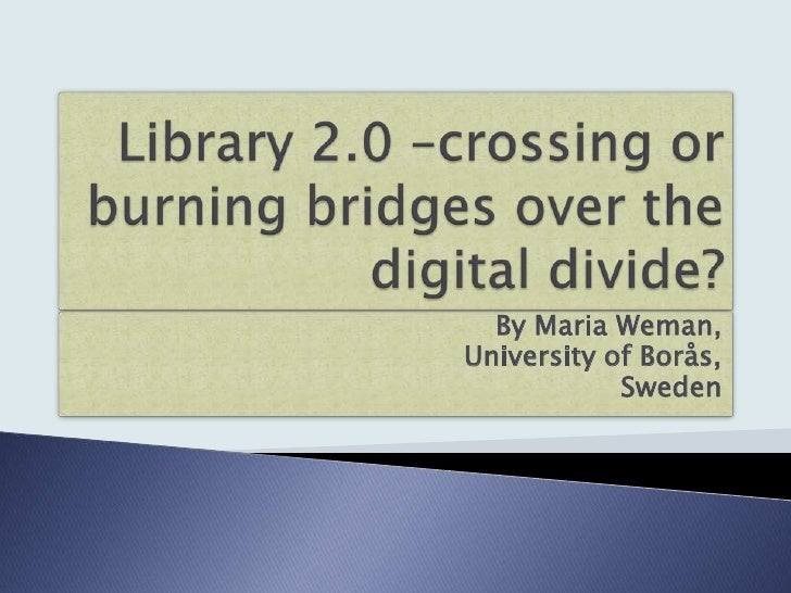 Library 2.0 –crossing or burning bridges over the digital divide?<br />By Maria Weman,<br />University of Borås,<br />Swed...