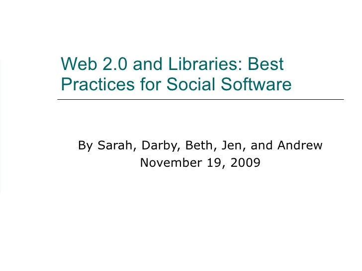 Web 2.0 and Libraries: Best Practices for Social Software  By Sarah, Darby, Beth, Jen, and Andrew November 19, 2009