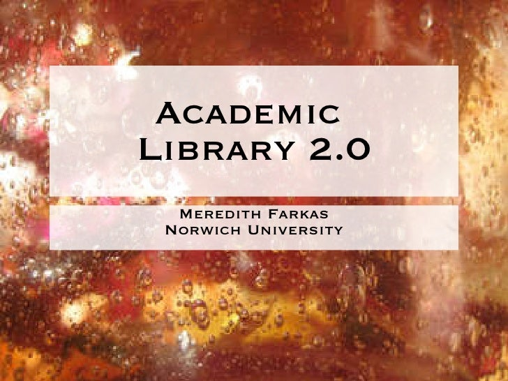 Academic  Library 2.0 <ul><li>Meredith Farkas </li></ul><ul><li>Norwich University </li></ul>