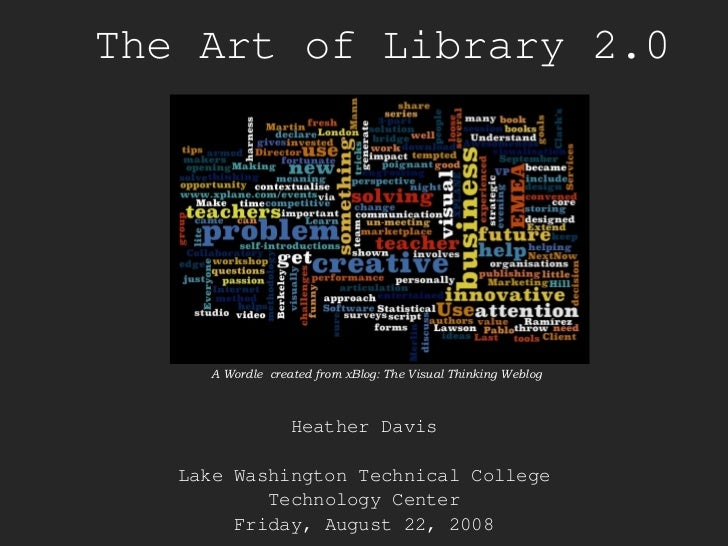 The Art of Library 2.0 Heather Davis Lake Washington Technical College Technology Center Friday, August 22, 2008 A Wordle ...
