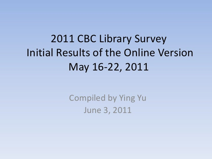 2011 CBC Library Survey Initial Results of the Online Version May 16-22, 2011<br />Compiled by Ying Yu<br />June 3, 2011<b...