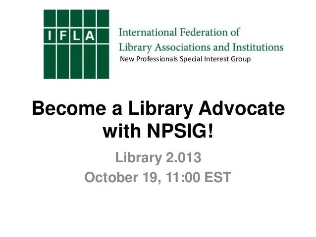 New Professionals Special Interest Group  Become a Library Advocate with NPSIG! Library 2.013 October 19, 11:00 EST