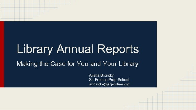 Library Annual Reports Making the Case for You and Your Library Alisha Brizicky St. Francis Prep School abrizicky@sfponlin...