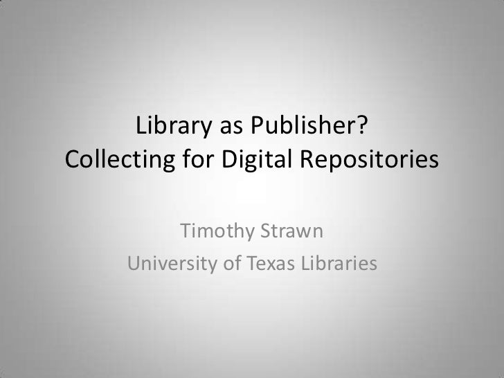 Library as Publisher?Collecting for Digital Repositories          Timothy Strawn     University of Texas Libraries