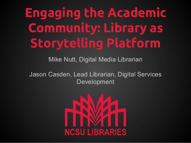 Engaging the Academic Community: Library as Storytelling Platform Mike Nutt, Digital Media Librarian Jason Casden, Lead Li...