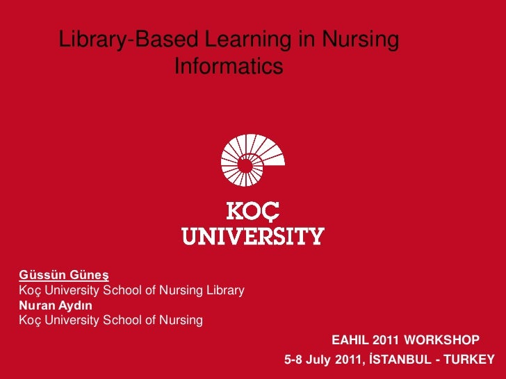Library-Based Learning in Nursing                  InformaticsGüssün GüneşKoç University School of Nursing LibraryNuran Ay...