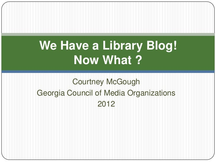 We Have a Library Blog!     Now What ?         Courtney McGoughGeorgia Council of Media Organizations                 2012