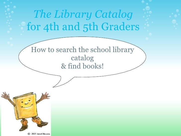 The Library Catalog for 4th and 5th Graders How to search the school library catalog & find books!