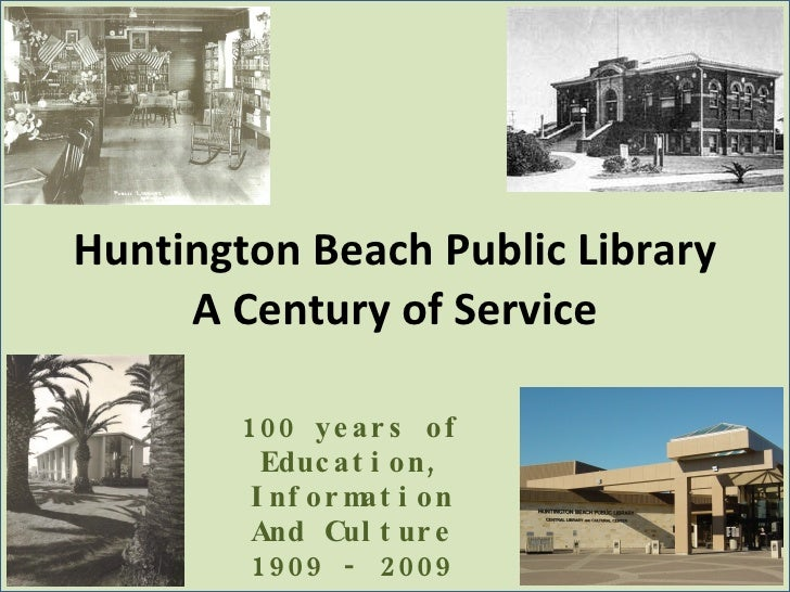Huntington Beach Public Library A Century of Service 100 years of Education, Information And Culture 1909 - 2009