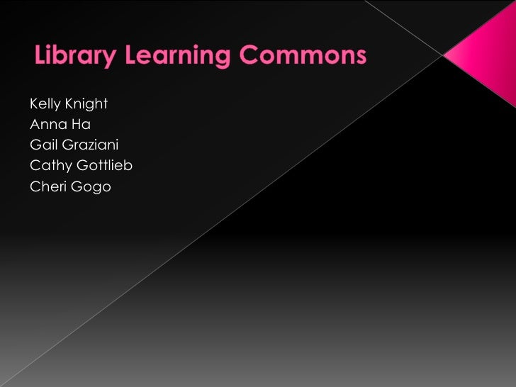 Library Learning Commons<br />Kelly Knight<br />Anna Ha<br />Gail Graziani<br />Cathy Gottlieb<br />Cheri Gogo<br />