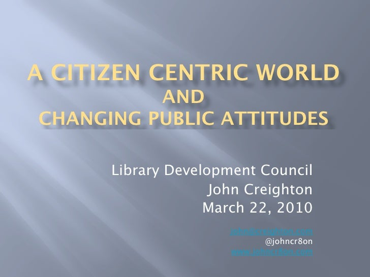 A CITIZEN CENTRIC WORLD           AND CHANGING PUBLIC ATTITUDES        Library Development Council                     Joh...