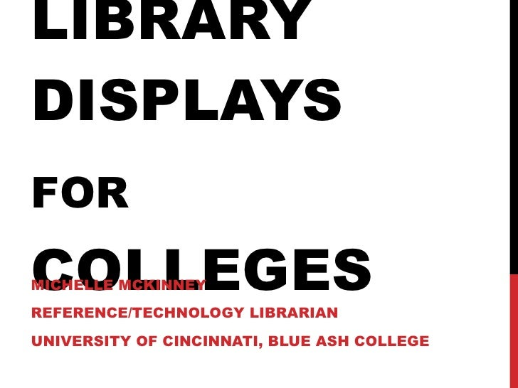 LIBRARY DISPLAYS  FOR   COLLEGES MICHELLE MCKINNEY REFERENCE/TECHNOLOGY LIBRARIAN UNIVERSITY OF CINCINNATI, BLUE ASH COLLEGE