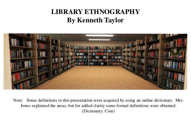 LIBRARY ETHNOGRAPHY By Kenneth Taylor Note: Some definitions in this presentation were acquired by using an online diction...