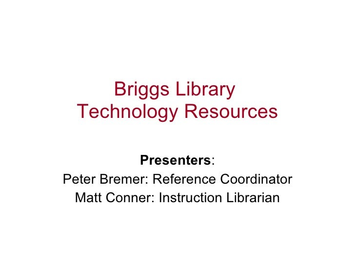 Briggs Library  Technology Resources   Presenters : Peter Bremer: Reference Coordinator Matt Conner: Instruction Librarian