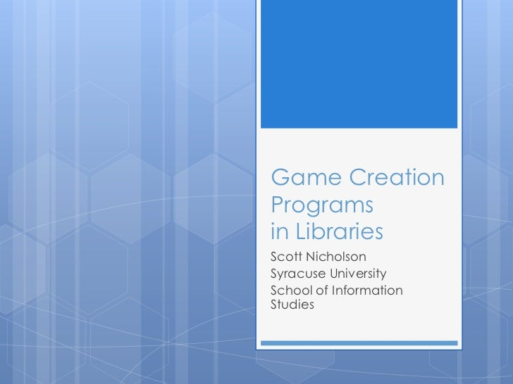Game Creation Programsin Libraries<br />Scott Nicholson<br />Syracuse University <br />School of Information Studies<br />