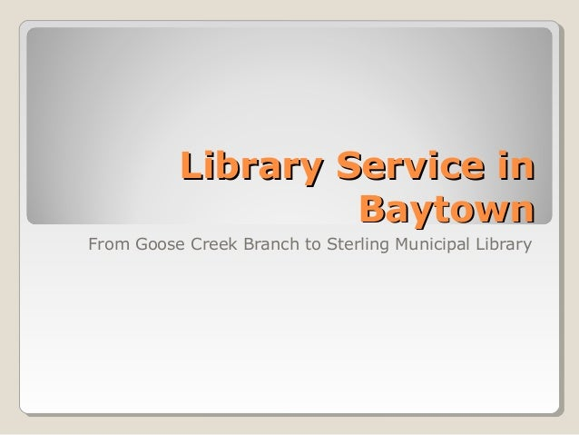 Library Service in                   BaytownFrom Goose Creek Branch to Sterling Municipal Library