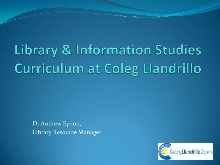 Library & Information StudiesCurriculum at ColegLlandrillo <br />Dr Andrew Eynon, <br />Library Resource Manager<br />
