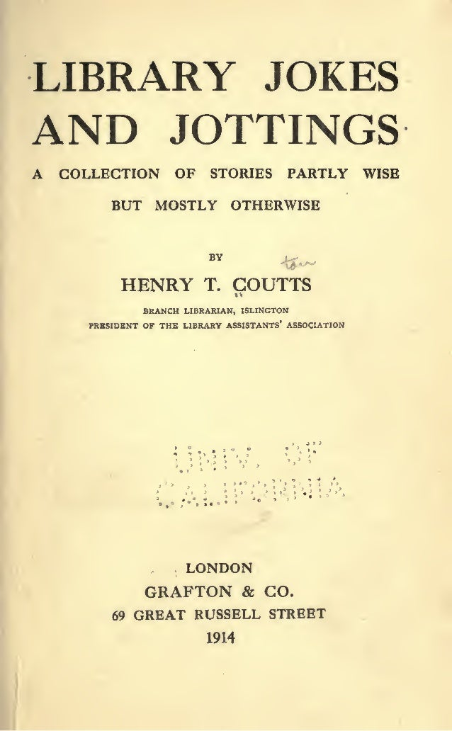 LIBRARY JOKES AND JOTTINGS A COLLECTION OF STORIES PARTLY WISE BUT MOSTLY OTHERWISE BY HENRY T. COUTTS BRANCH LIBRARIAN, I...
