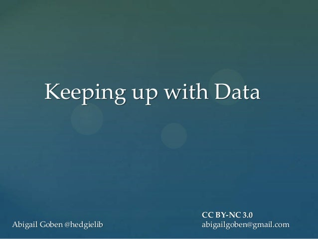 Keeping up with Data                           CC BY-NC 3.0Abigail Goben @hedgielib   abigailgoben@gmail.com