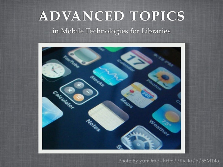 ADVANCED TOPICS in Mobile Technologies for Libraries                     Photo by yum9me - http://flic.kr/p/55M14o