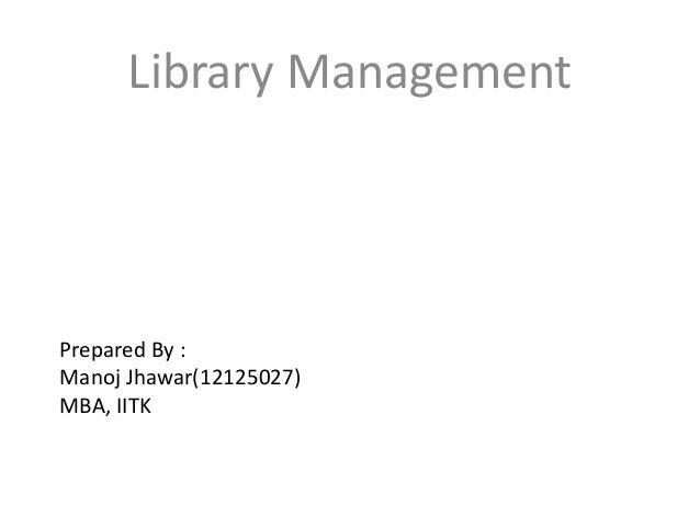 Prepared By : Manoj Jhawar(12125027) MBA, IITK Library Management